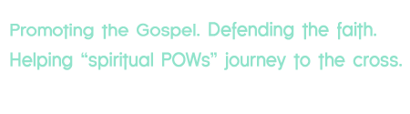 "Promoting the Gospel. Defending the Faith. Helping ""Spiritual POW's"" journey to the cross"